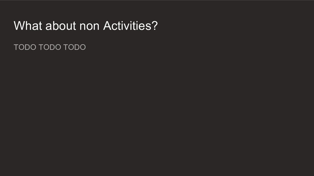 What about non Activities? TODO TODO TODO