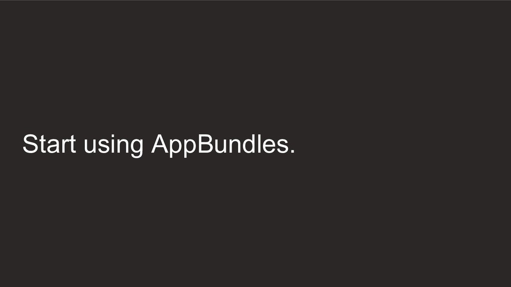 Start using AppBundles.