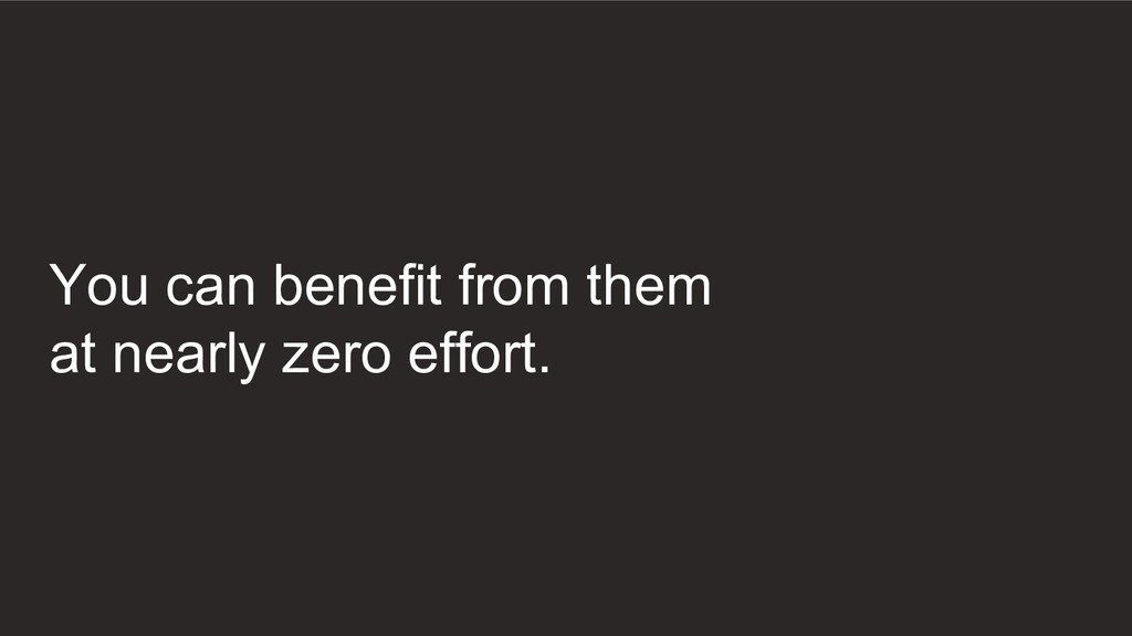 You can benefit from them at nearly zero effort.