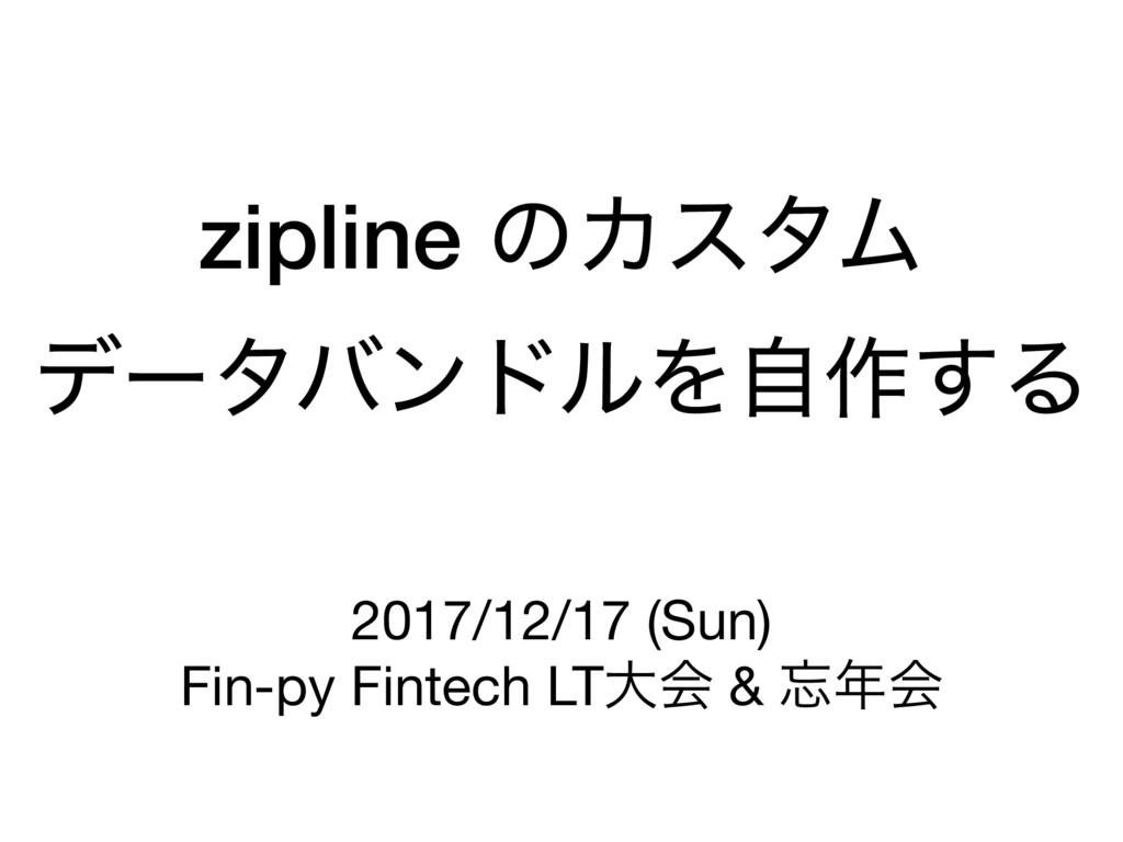 zipline ͷΧελϜ σʔλόϯυϧΛࣗ࡞͢Δ 2017/12/17 (Sun)  Fi...