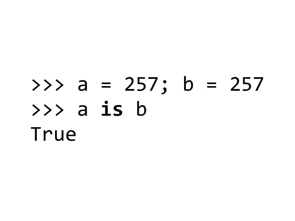 >>> a = 257; b = 257  >>>...