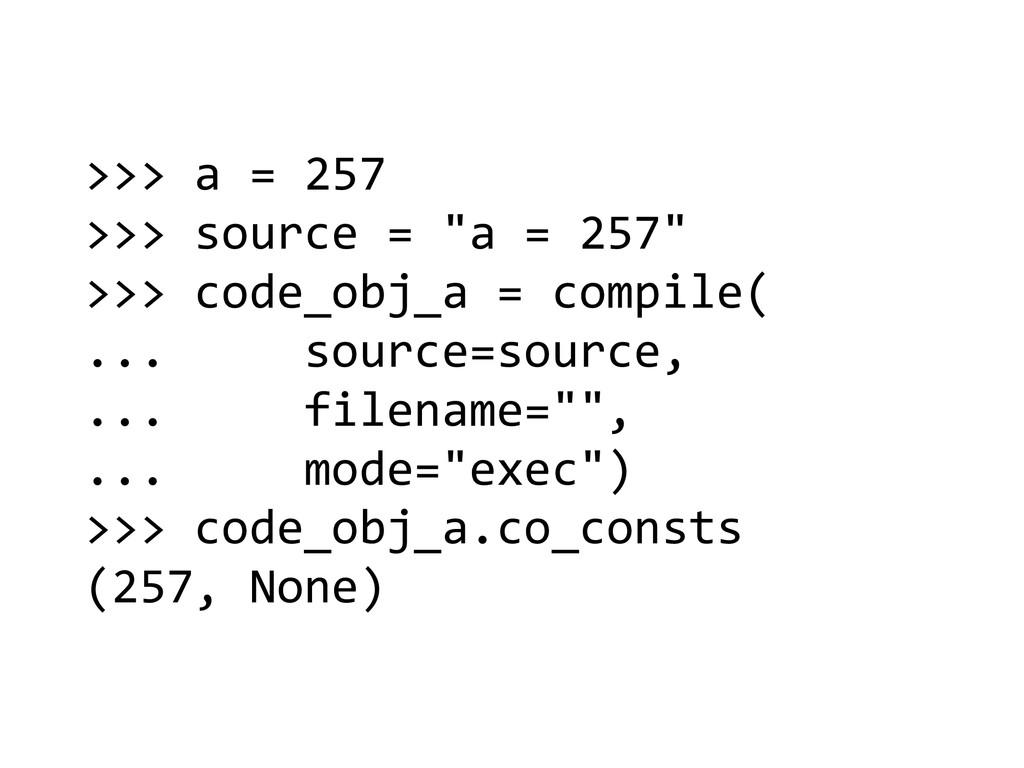 >>> a = 257  >>> source = ...