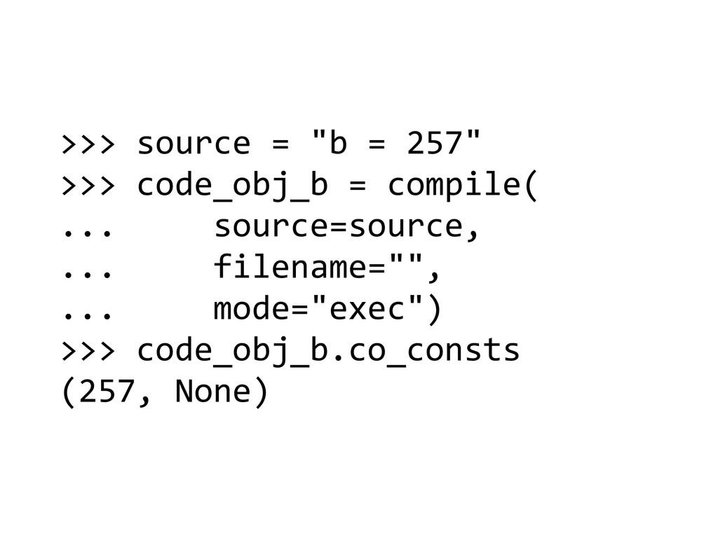 ">>> source = ""b = 257""  >>>..."