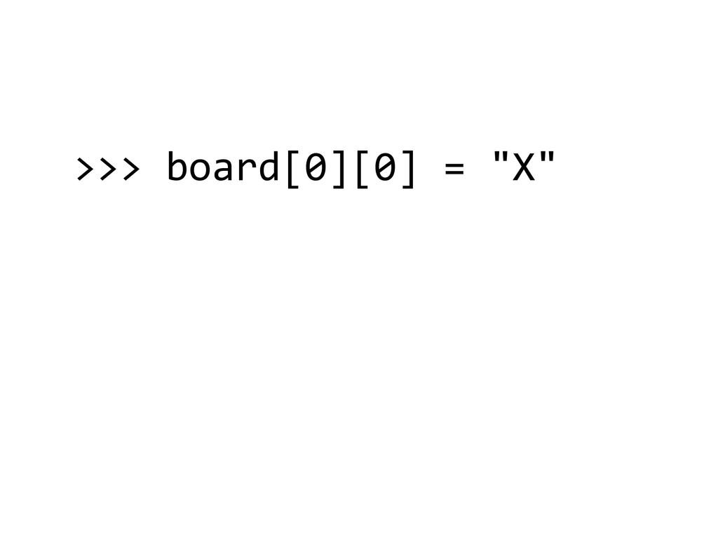 ">>> board[0][0] = ""X""  ! ! !"