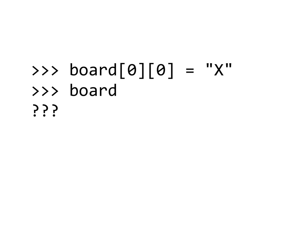 ">>> board[0][0] = ""X""  >>> board..."