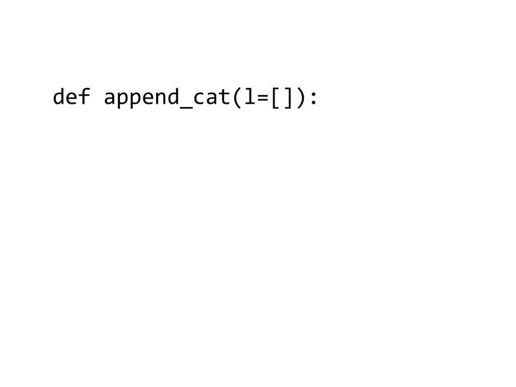 def append_cat(l=[]):  ! ! ! ! ! !