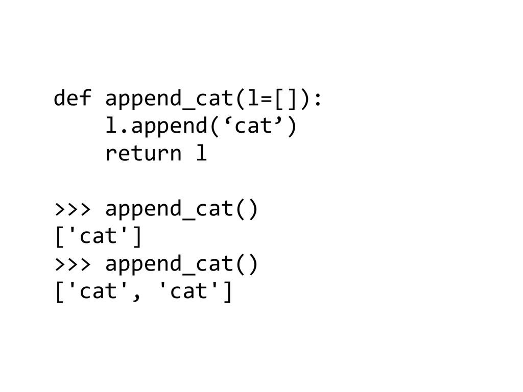 def append_cat(l=[]):      l....