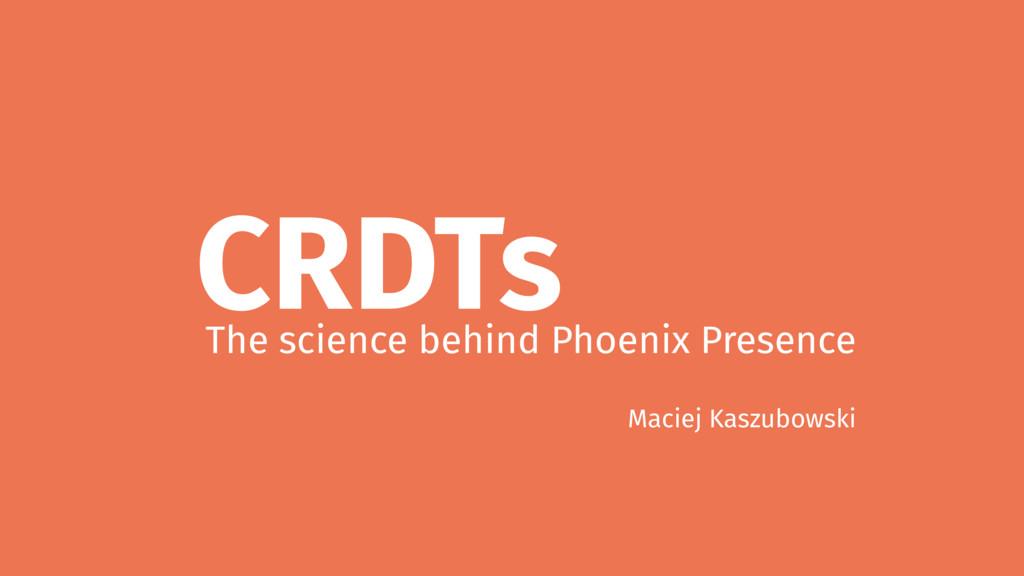 CRDTs The science behind Phoenix Presence Macie...