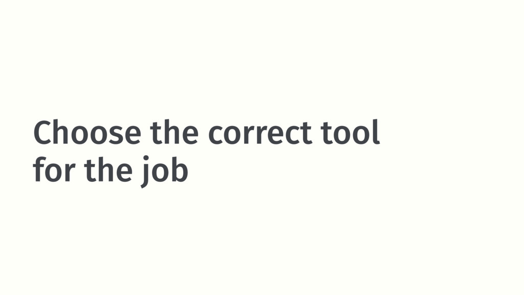 Choose the correct tool for the job
