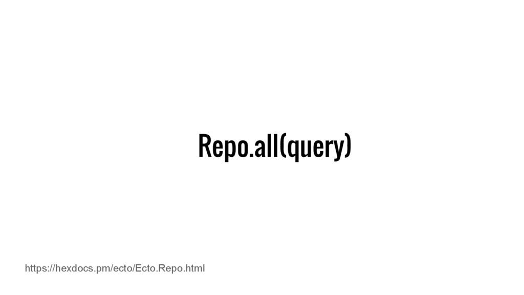 Repo.all(query) https://hexdocs.pm/ecto/Ecto.Re...