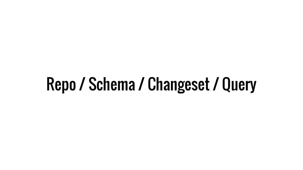 Repo / Schema / Changeset / Query