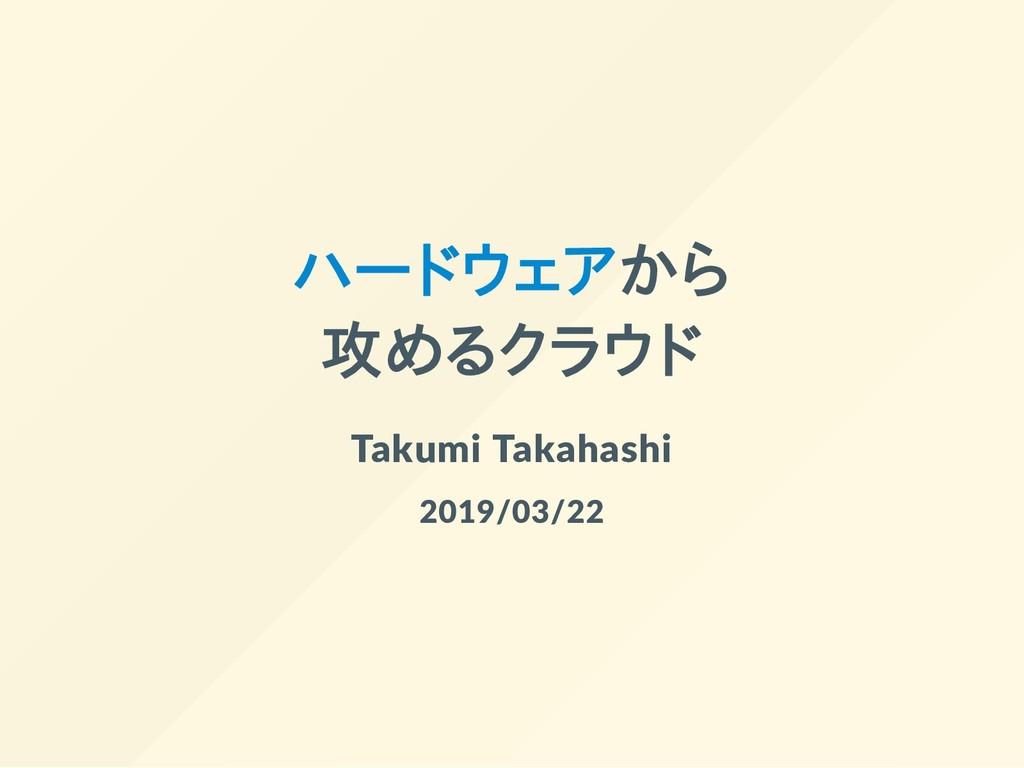 ハードウェアから 攻めるクラウド Takumi Takahashi 2019/03/22