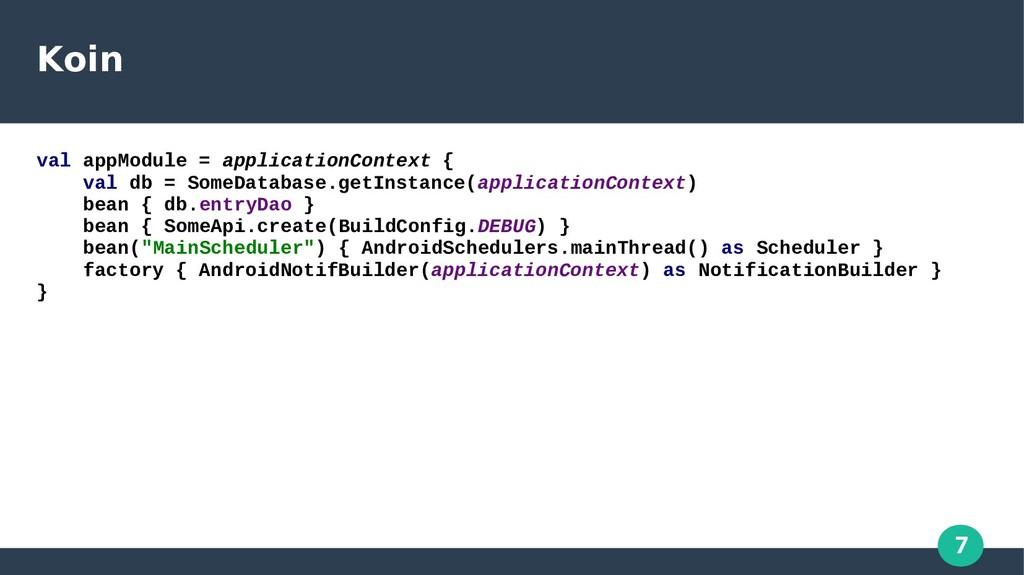 7 Koin val appModule = applicationContext { val...