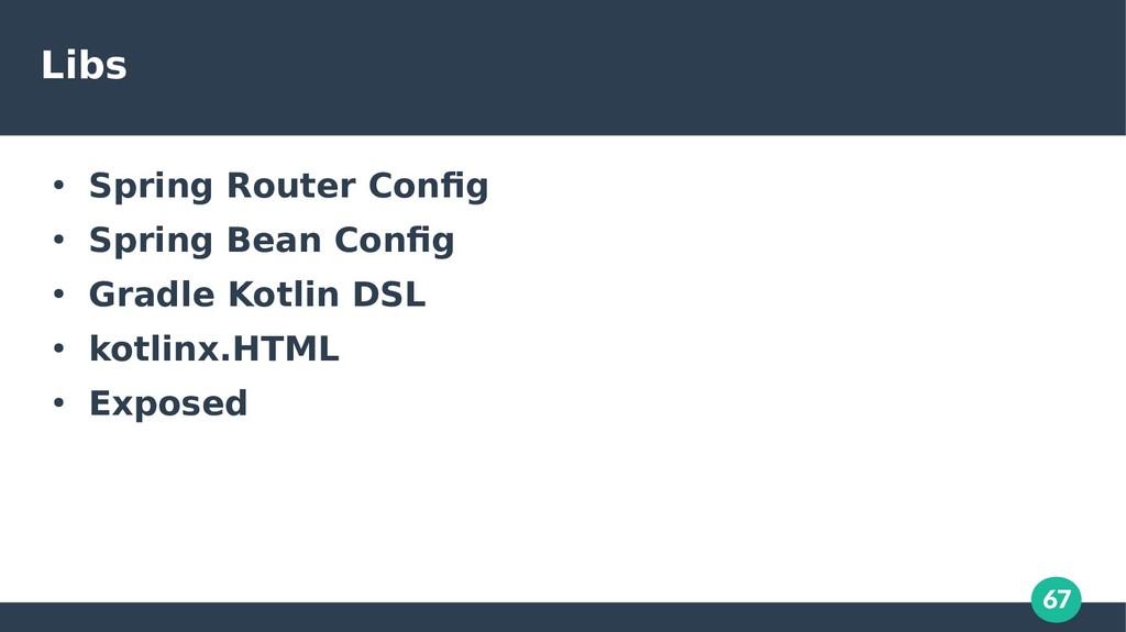 67 Libs ● Spring Router Config ● Spring Bean Co...