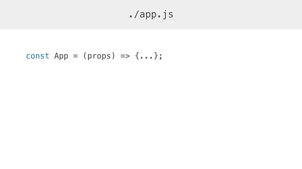 const App = (props) => {...}; ./app.js