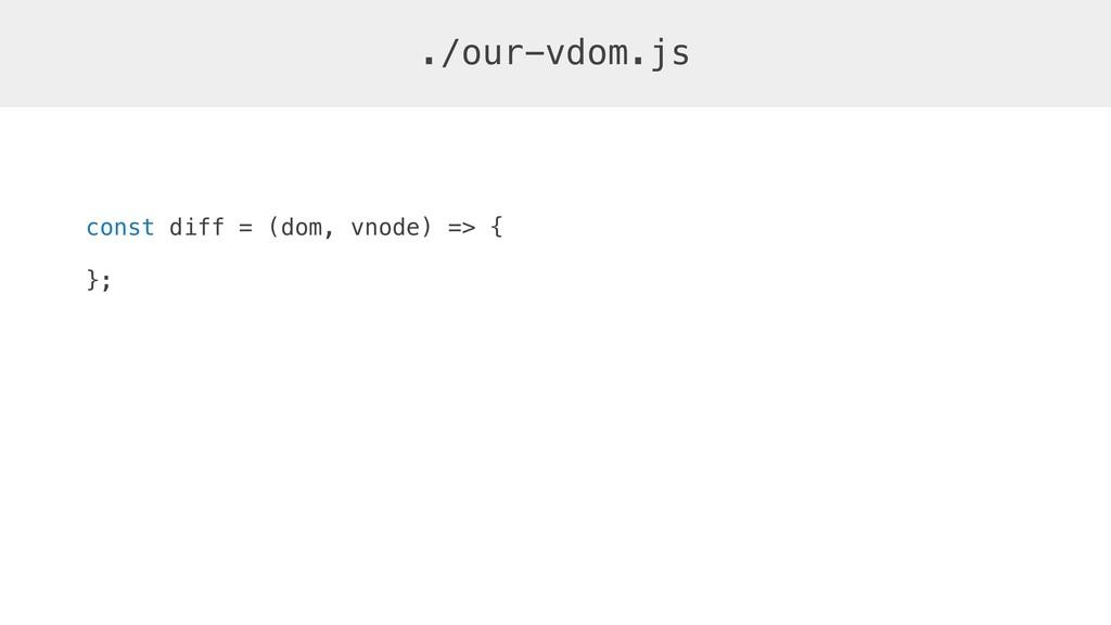 const diff = (dom, vnode) => { }; ./our-vdom.js