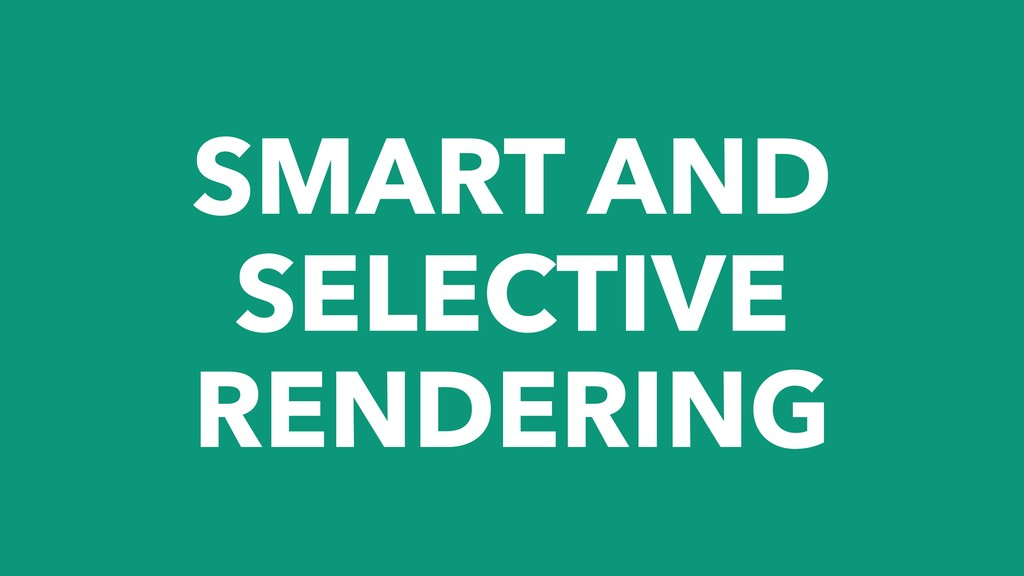 SMART AND SELECTIVE RENDERING
