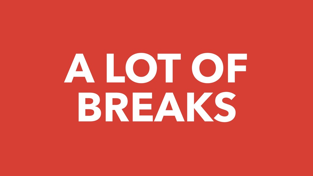 A LOT OF BREAKS