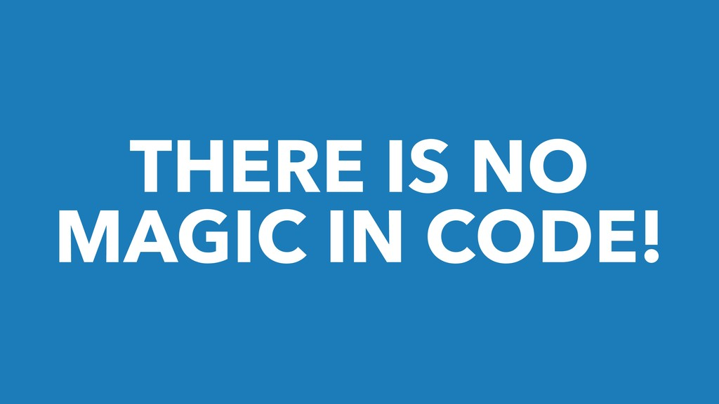 THERE IS NO MAGIC IN CODE!