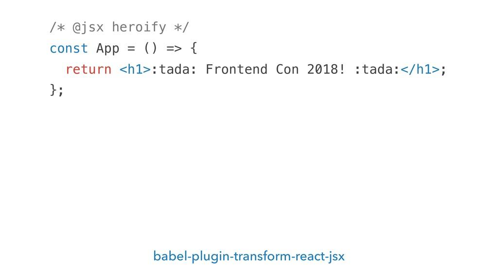 /* @jsx heroify */ const App = () => { return <...