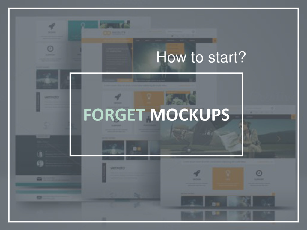 FORGET MOCKUPS How to start?