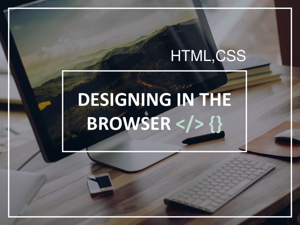 DESIGNING IN THE BROWSER </> {} HTML,CSS