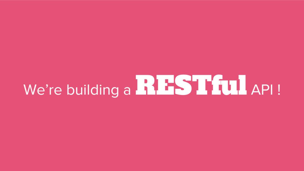 We're building a RESTful API !