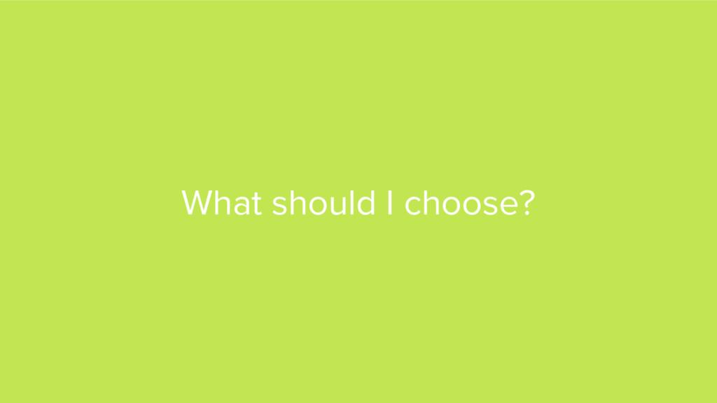 What should I choose?