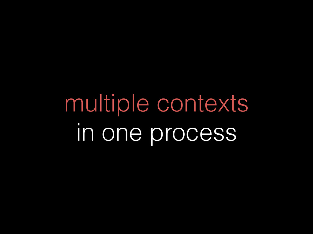 multiple contexts in one process