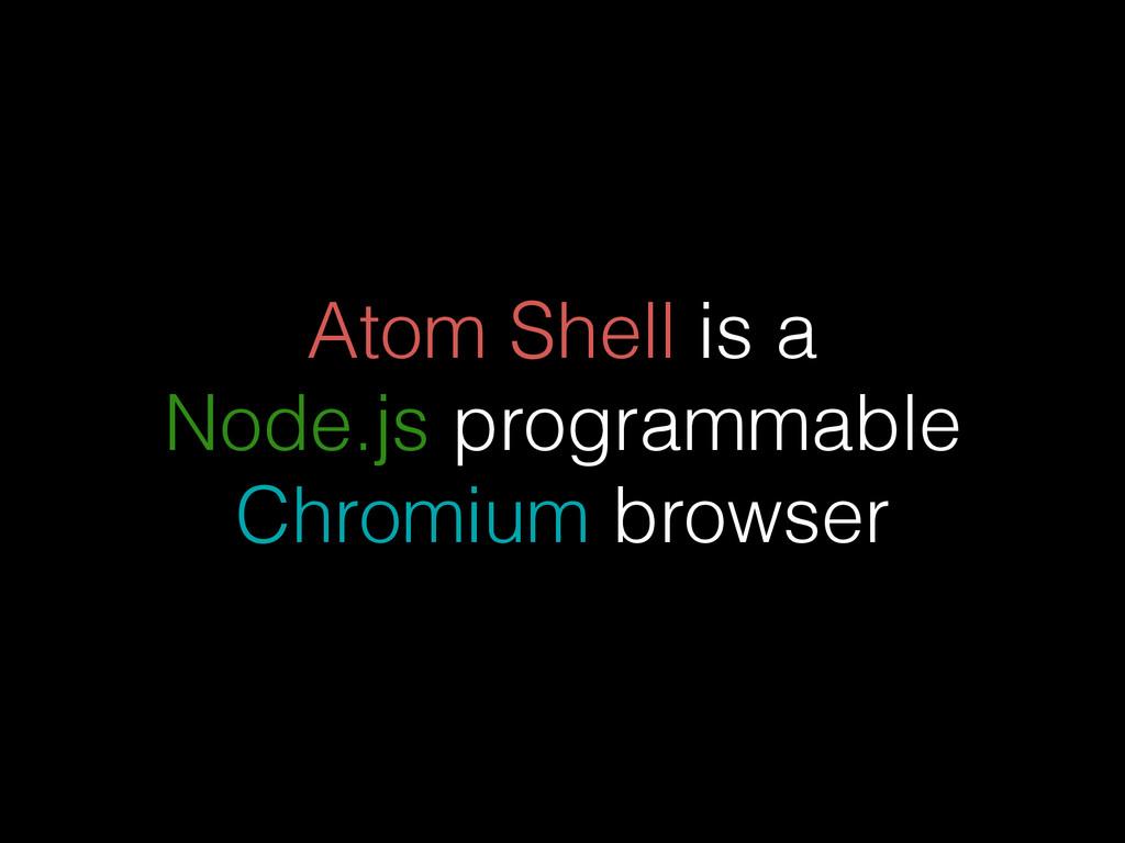 Atom Shell is a Node.js programmable Chromium b...