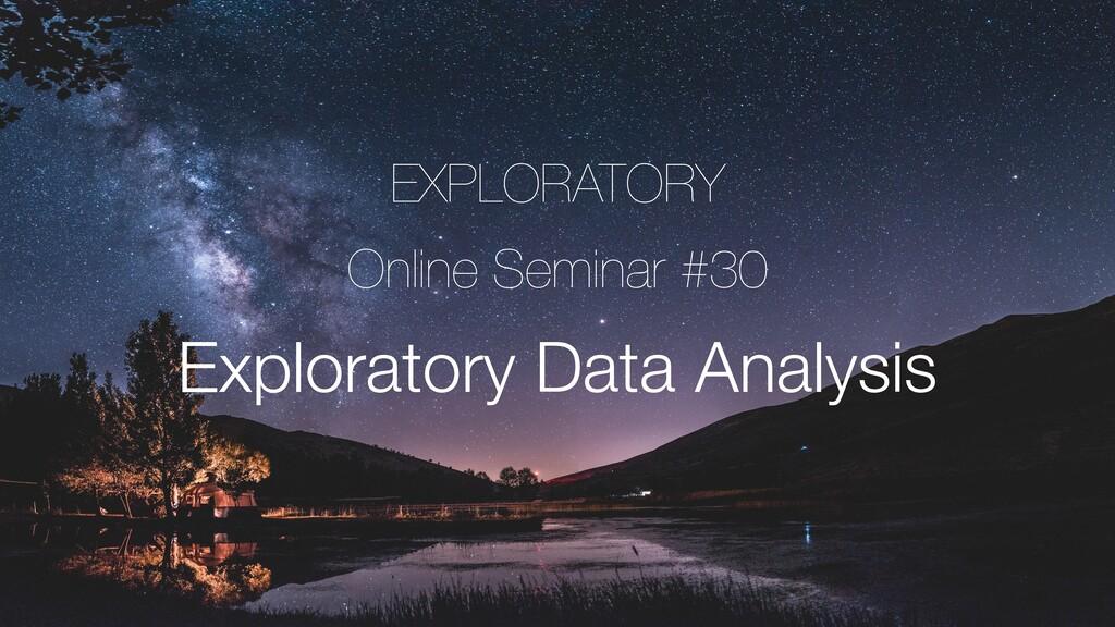 EXPLORATORY Online Seminar #30 Exploratory Data...