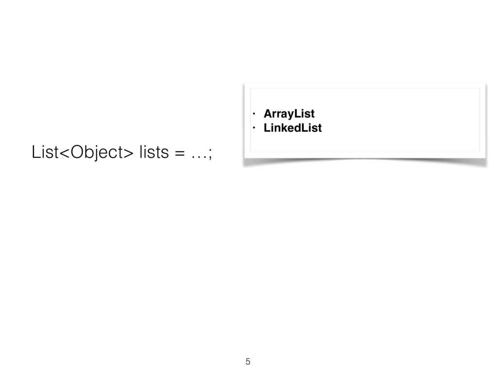 5 List<Object> lists = …; • ArrayList • LinkedL...