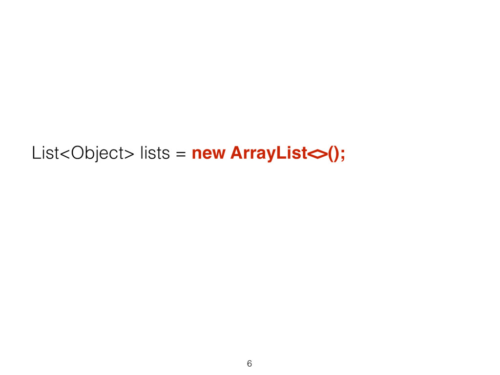 6 List<Object> lists = new ArrayList<>();