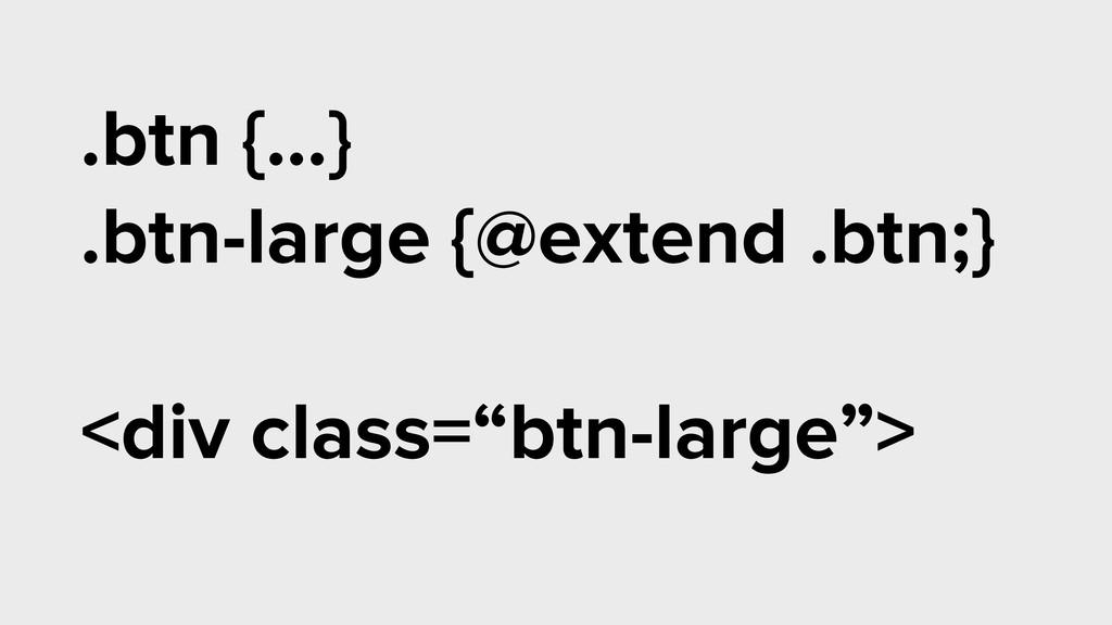 .btn {…} .btn-large {@extend .btn;} ! <div clas...