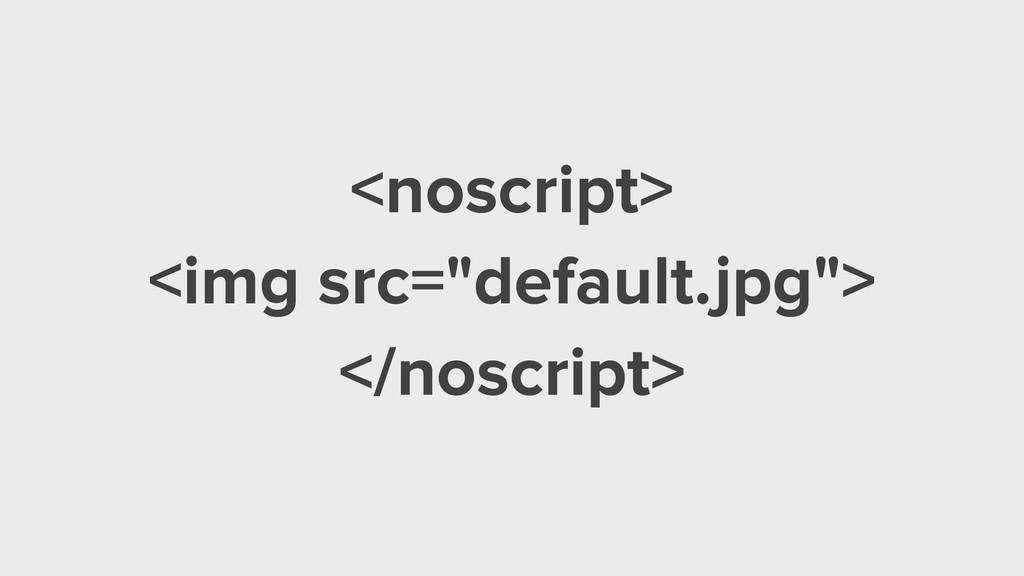 "<noscript> <img src=""default.jpg""> </noscript>"