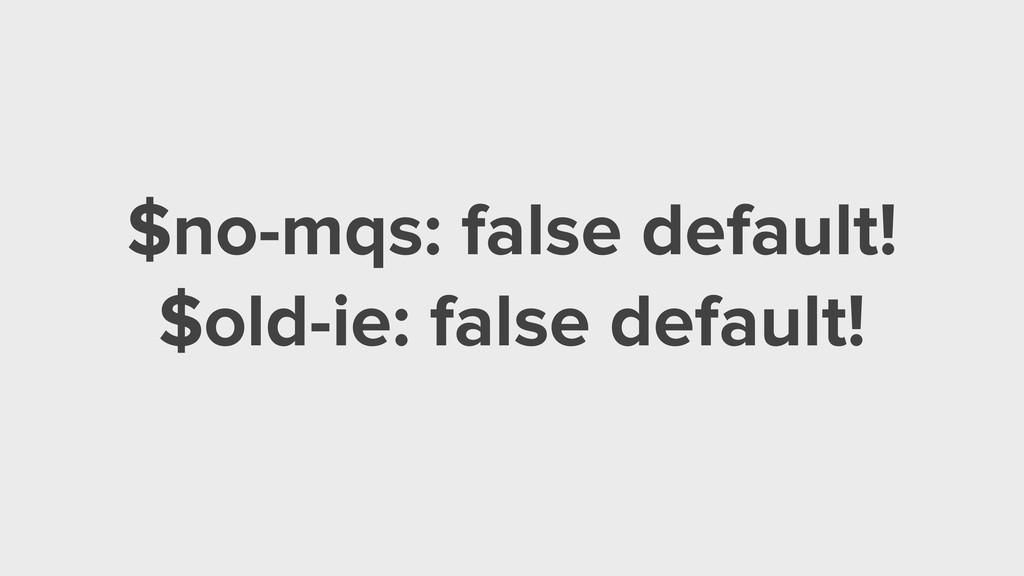 $no-mqs: false default! $old-ie: false default!