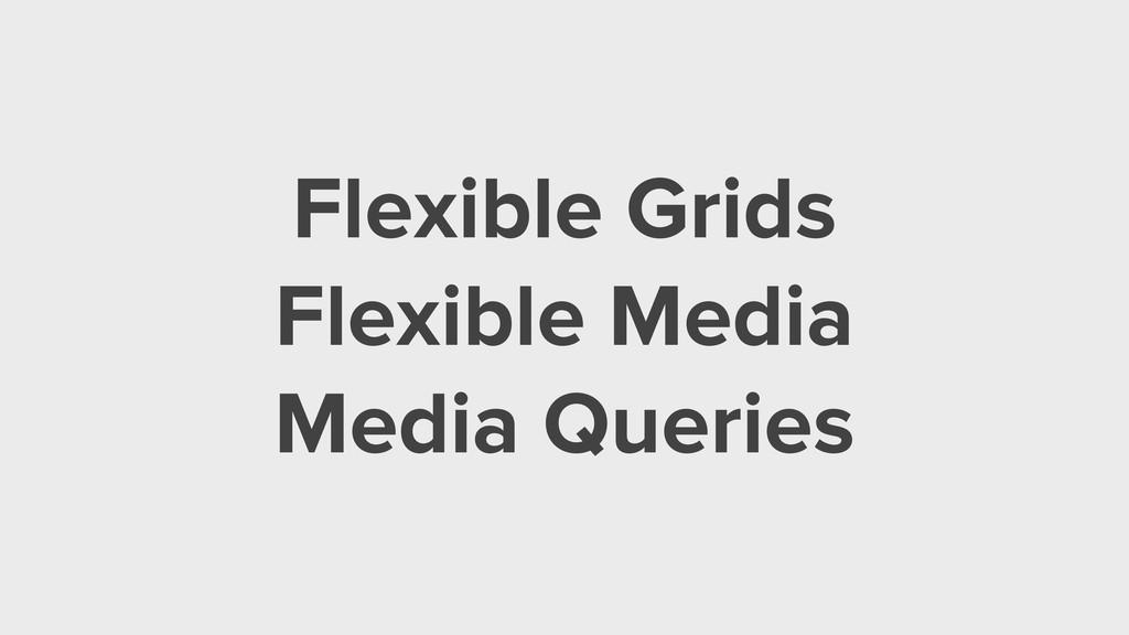 Flexible Grids Flexible Media Media Queries