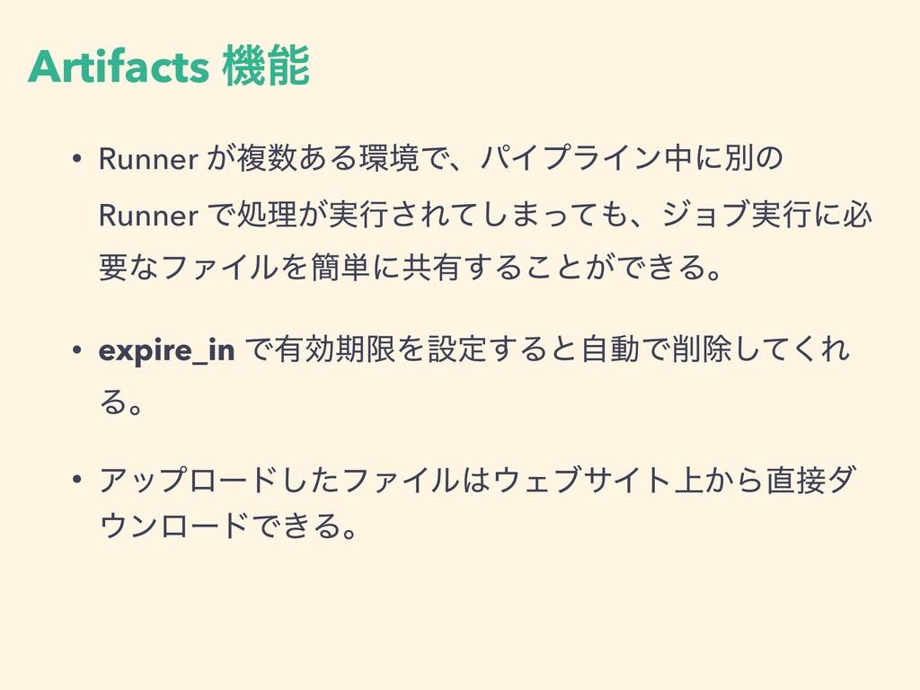 Artifacts ػ • Runner ͕ෳ͋ΔڥͰɺύΠϓϥΠϯதʹผͷ Runne...