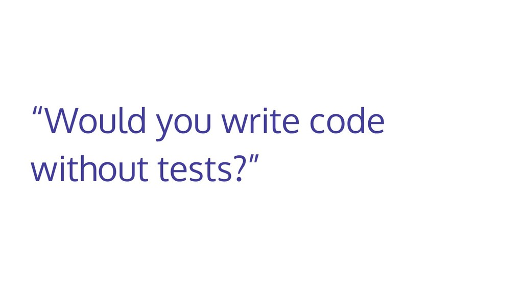 """""""Would you write code without tests?"""""""