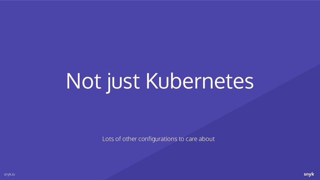 Not just Kubernetes snyk.io Lots of other config...