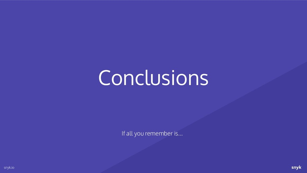 Conclusions snyk.io If all you remember is...
