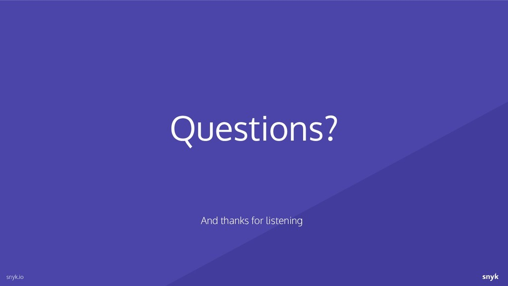 Questions? snyk.io And thanks for listening