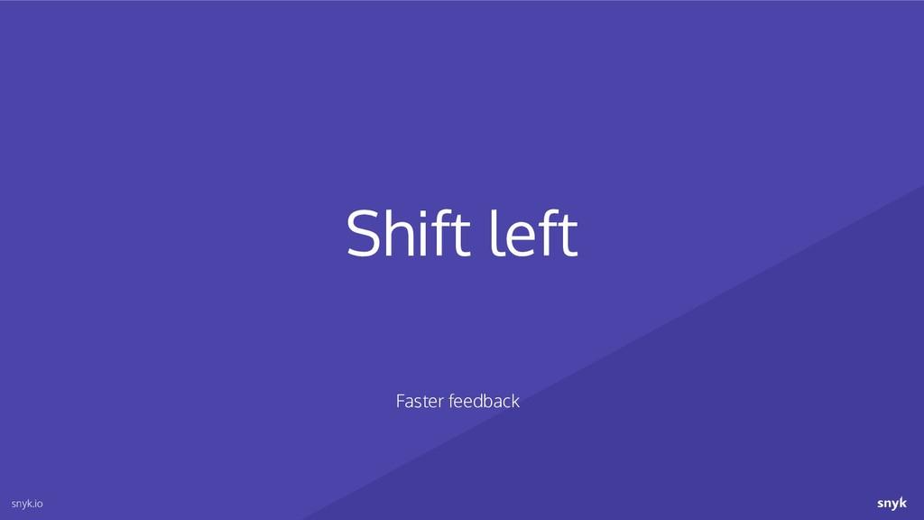 Shift left snyk.io Faster feedback