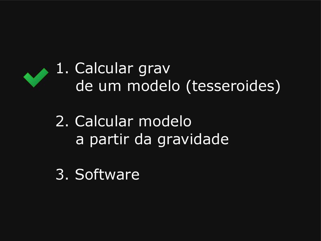 1. Calcular grav de um modelo (tesseroides) 2. ...