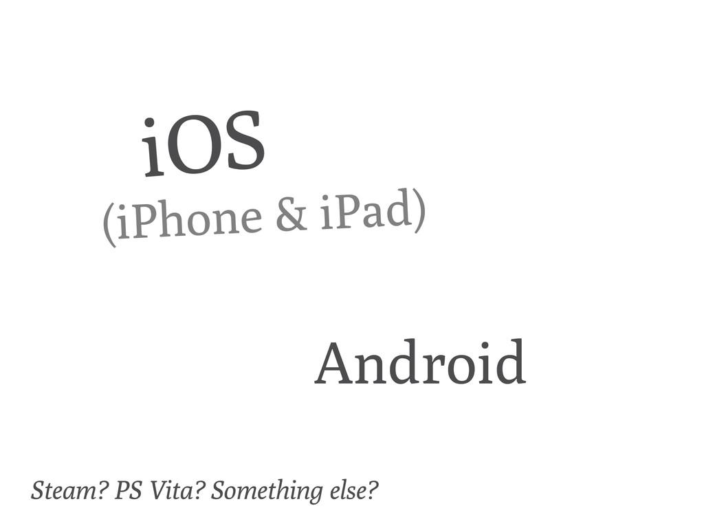 iOS Android (iPhone & iPad) Steam? PS Vita? Som...