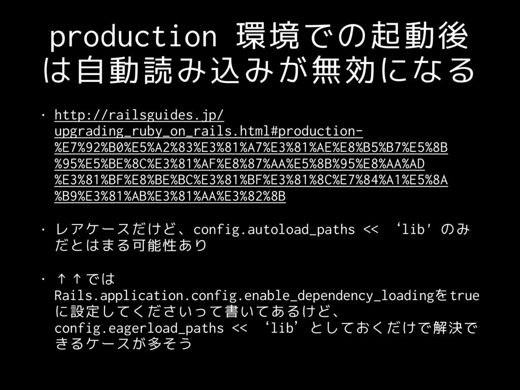 production 環境での起動後 は自動読み込みが無効になる • http://rails...