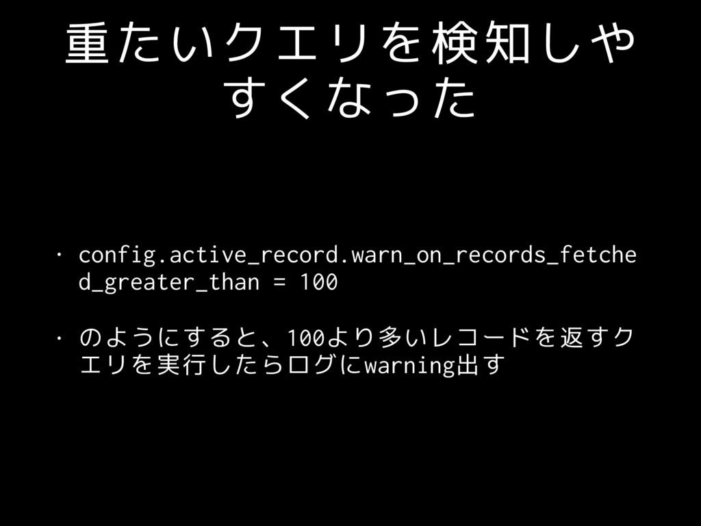 重たいクエリを検知しや すくなった • config.active_record.warn_o...