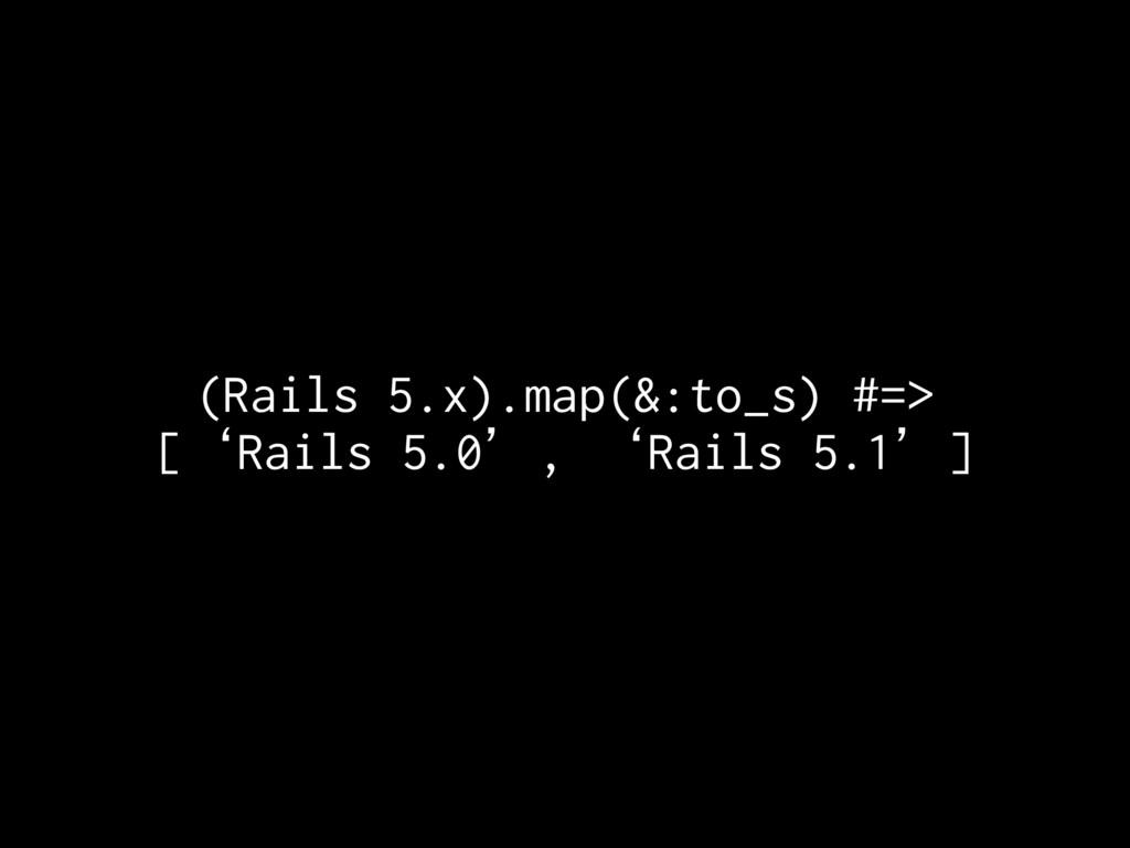 (Rails 5.x).map(&:to_s) #=> ['Rails 5.0', 'Rail...