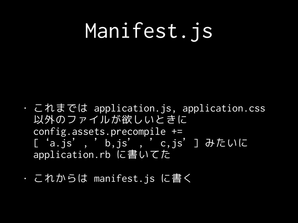 Manifest.js • これまでは application.js, application...