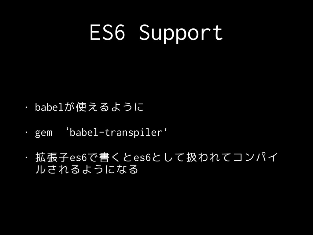 ES6 Support • babelが使えるように • gem 'babel-transpi...